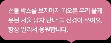 선물 박스를 보자마자 떠오른 우리 올케. 못된 서울 남자 만나 늘 신경이 쓰여요. 항상 멀리서 응원합니다.