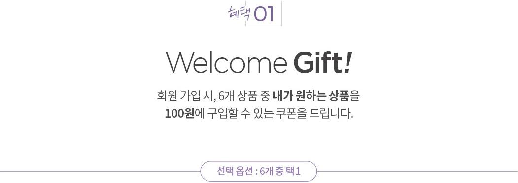 혜택 01. Welcome Gift! 회원 가입 시, 6개 상품 중 내가 원하는 상품을 100원에 구입할 수 있는 쿠폰을 드립니다 선택 옵션: 6개 중 택1. 이벤트 상품은 조기 품절될 수 있으며, 품절 시 이벤트에서 제외됩니다